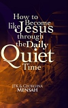 How to Become Like Jesus Through The Daily Quiet Time